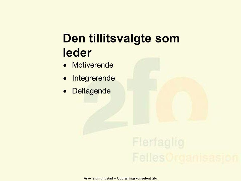 Arve Sigmundstad – Opplæringskonsulent 2fo Den tillitsvalgte som leder  Motiverende  Integrerende  Deltagende