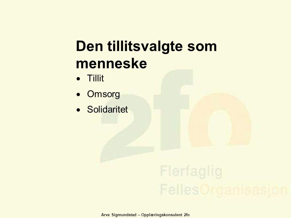 Arve Sigmundstad – Opplæringskonsulent 2fo Den tillitsvalgte som menneske  Tillit  Omsorg  Solidaritet
