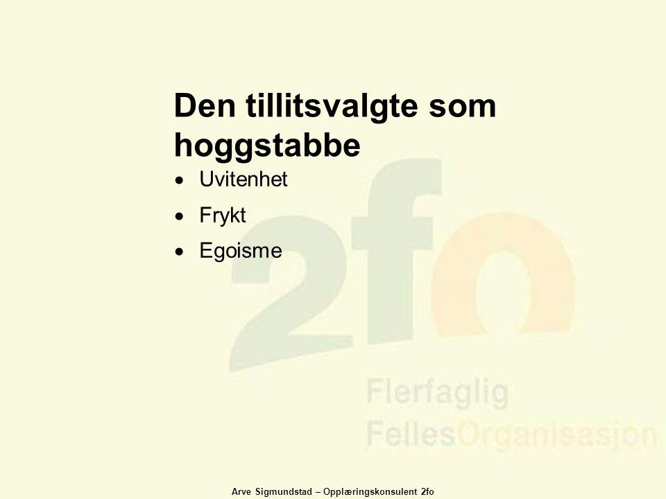 Arve Sigmundstad – Opplæringskonsulent 2fo Den tillitsvalgte som hoggstabbe  Uvitenhet  Frykt  Egoisme