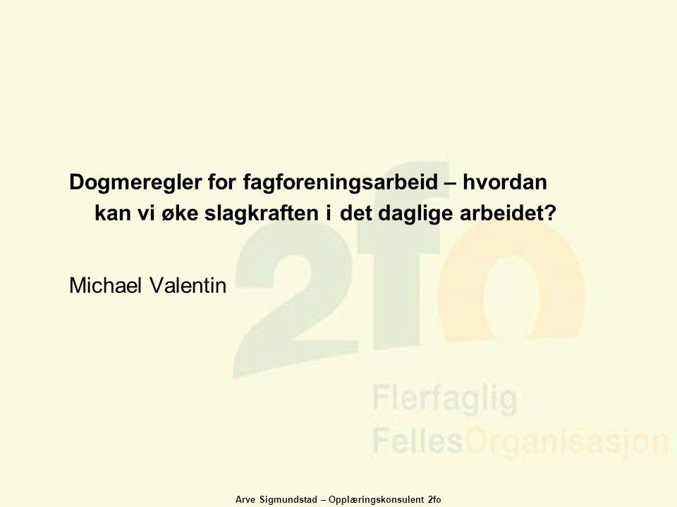 Arve Sigmundstad – Opplæringskonsulent 2fo Dogmeregler for fagforeningsarbeid – hvordan kan vi øke slagkraften i det daglige arbeidet? Michael Valenti