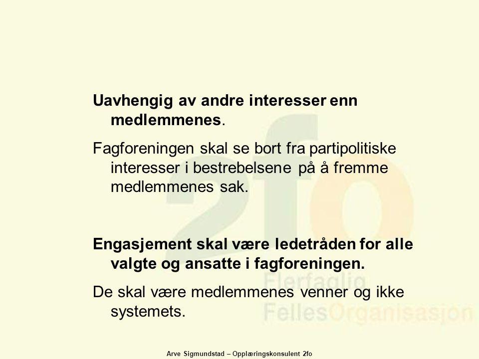 Arve Sigmundstad – Opplæringskonsulent 2fo Uavhengig av andre interesser enn medlemmenes. Fagforeningen skal se bort fra partipolitiske interesser i b