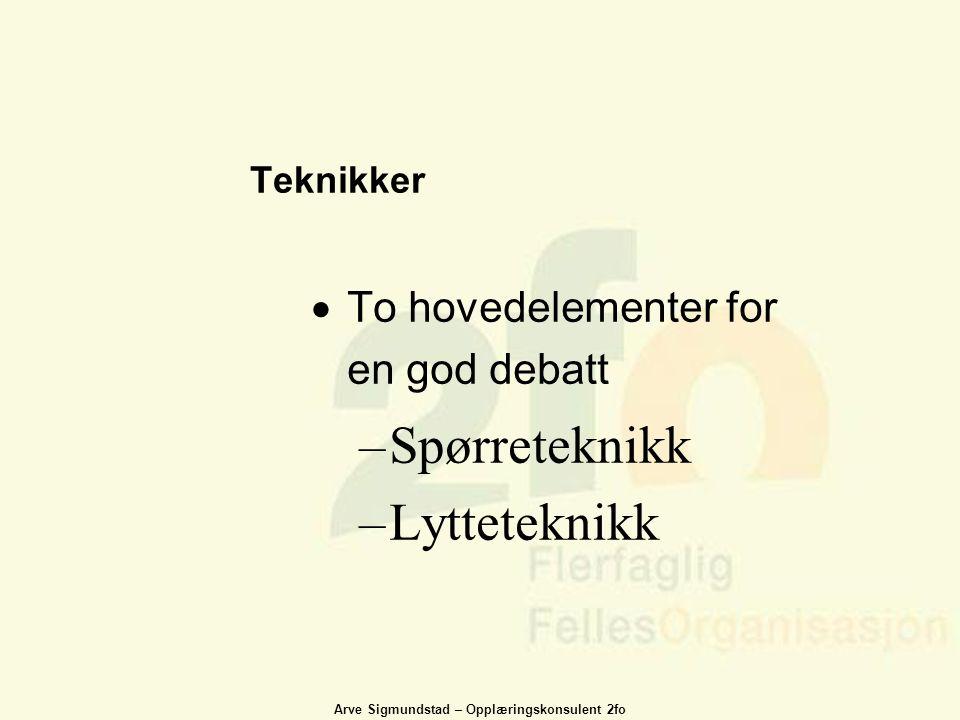 Arve Sigmundstad – Opplæringskonsulent 2fo Teknikker  To hovedelementer for en god debatt –Spørreteknikk –Lytteteknikk