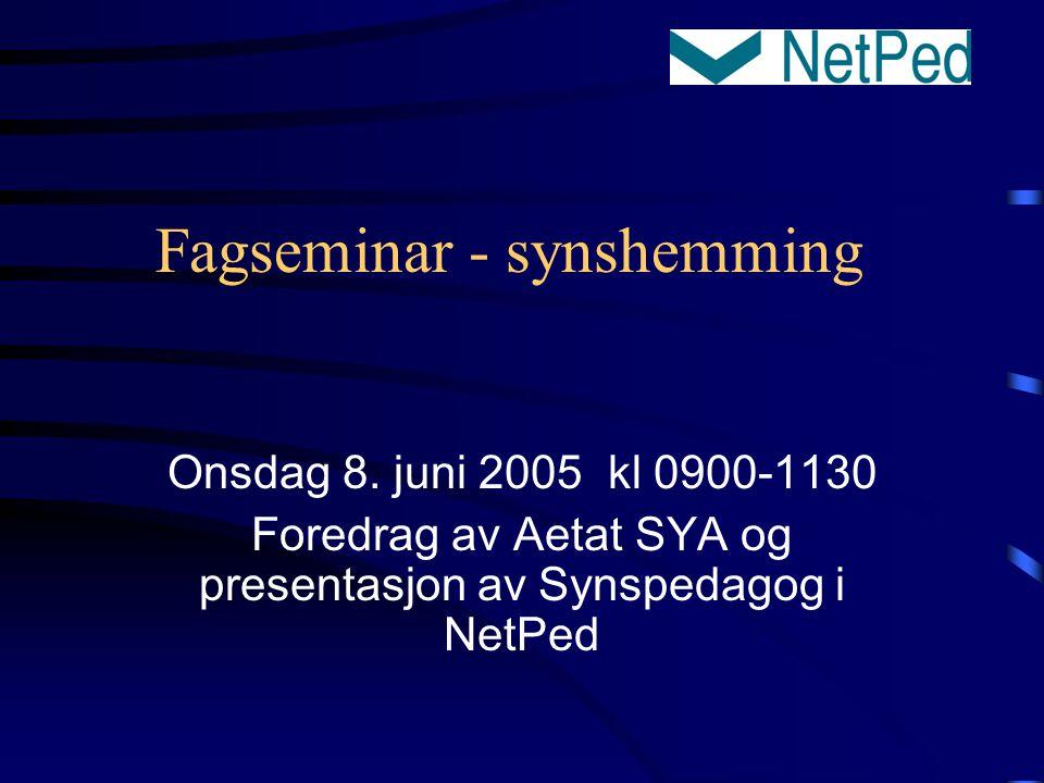 Fagseminar - synshemming Onsdag 8. juni 2005 kl 0900-1130 Foredrag av Aetat SYA og presentasjon av Synspedagog i NetPed