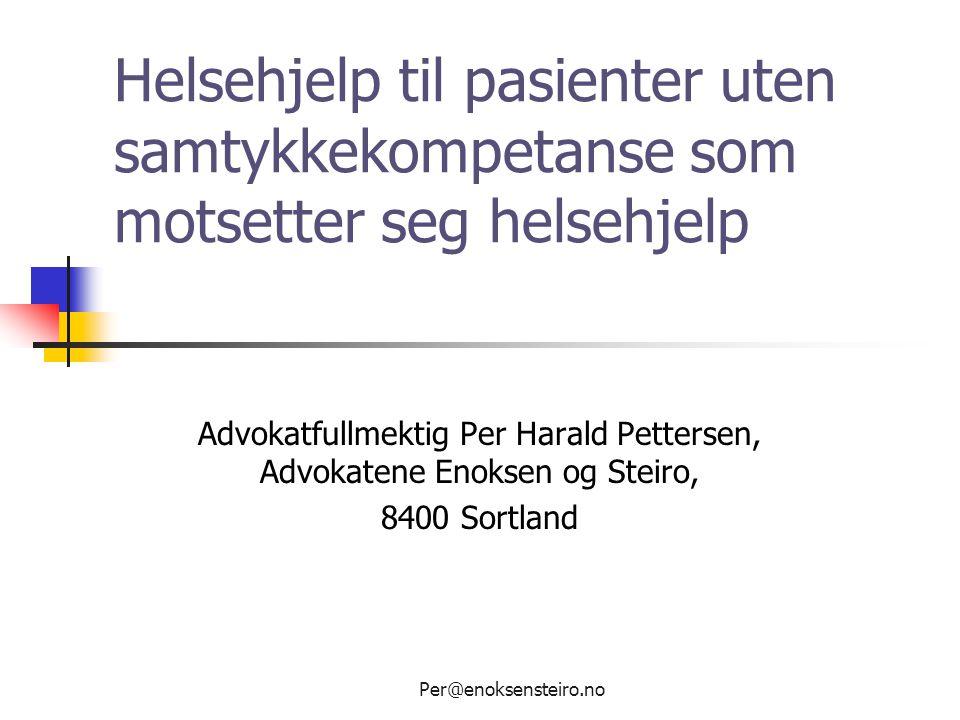Per@enoksensteiro.no Helsehjelp til pasienter uten samtykkekompetanse som motsetter seg helsehjelp Advokatfullmektig Per Harald Pettersen, Advokatene
