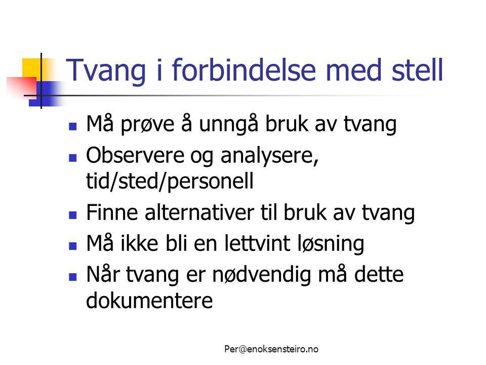 Per@enoksensteiro.no Tvang i forbindelse med stell  Må prøve å unngå bruk av tvang  Observere og analysere, tid/sted/personell  Finne alternativer