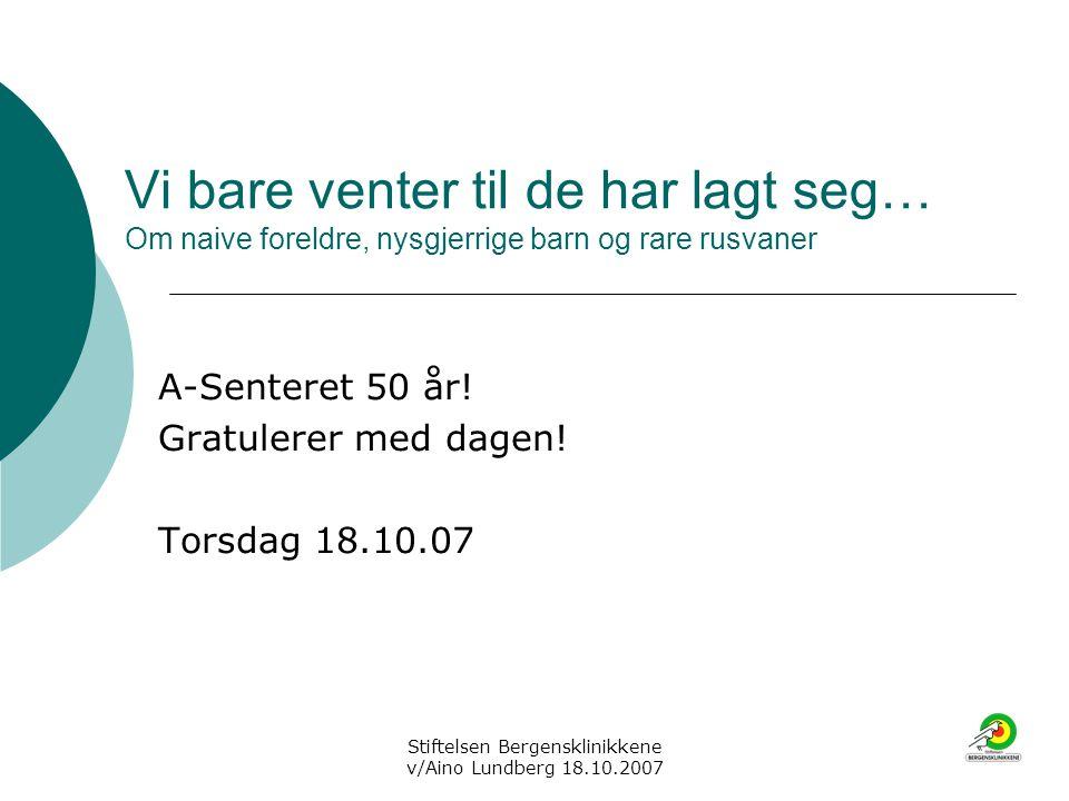 Stiftelsen Bergensklinikkene v/Aino Lundberg 18.10.2007 Vi bare venter til de har lagt seg… Om naive foreldre, nysgjerrige barn og rare rusvaner A-Sen