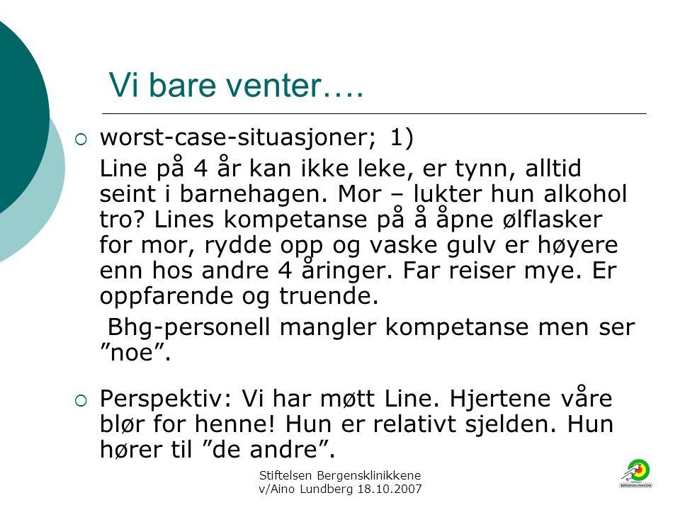 Stiftelsen Bergensklinikkene v/Aino Lundberg 18.10.2007 Vi bare venter….  worst-case-situasjoner; 1) Line på 4 år kan ikke leke, er tynn, alltid sein