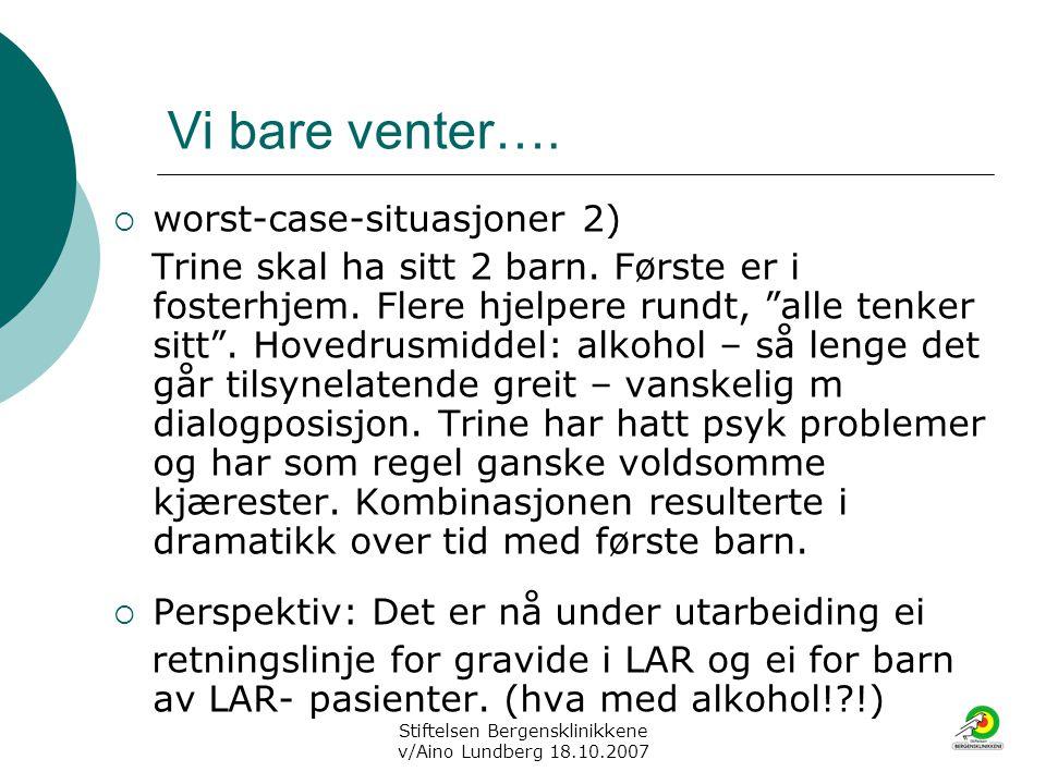 Stiftelsen Bergensklinikkene v/Aino Lundberg 18.10.2007 Vi bare venter….  worst-case-situasjoner 2) Trine skal ha sitt 2 barn. Første er i fosterhjem