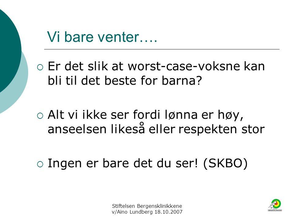 Stiftelsen Bergensklinikkene v/Aino Lundberg 18.10.2007 Vi bare venter….  Er det slik at worst-case-voksne kan bli til det beste for barna?  Alt vi