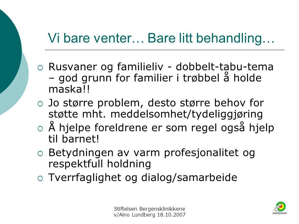 Stiftelsen Bergensklinikkene v/Aino Lundberg 18.10.2007 Vi bare venter… Bare litt behandling…  Rusvaner og familieliv - dobbelt-tabu-tema – god grunn