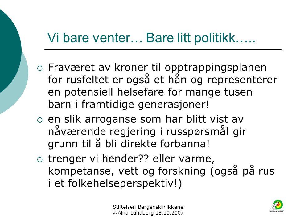 Stiftelsen Bergensklinikkene v/Aino Lundberg 18.10.2007 Vi bare venter… Bare litt politikk…..  Fraværet av kroner til opptrappingsplanen for rusfelte