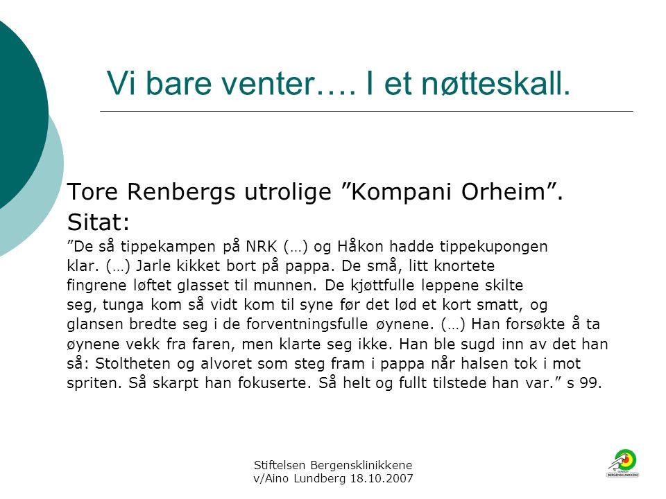 """Stiftelsen Bergensklinikkene v/Aino Lundberg 18.10.2007 Vi bare venter…. I et nøtteskall. Tore Renbergs utrolige """"Kompani Orheim"""". Sitat: """"De så tippe"""