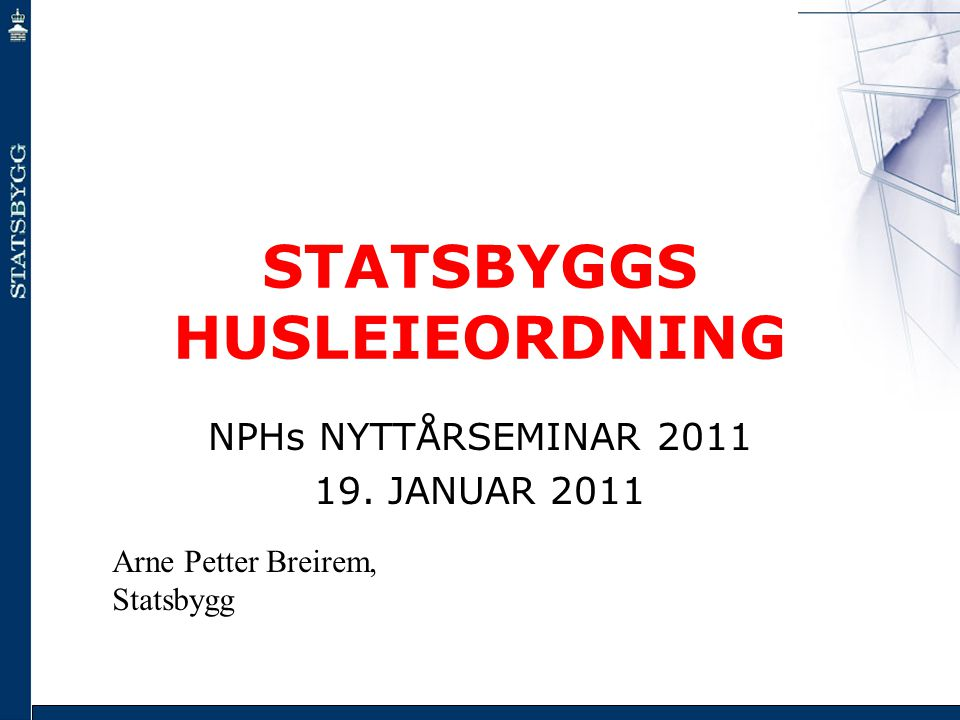 STATSBYGGS HUSLEIEORDNING NPHs NYTTÅRSEMINAR 2011 19. JANUAR 2011 Arne Petter Breirem, Statsbygg