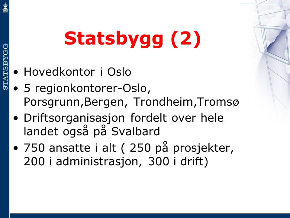 Statsbygg (2) •Hovedkontor i Oslo •5 regionkontorer-Oslo, Porsgrunn,Bergen, Trondheim,Tromsø •Driftsorganisasjon fordelt over hele landet også på Sval