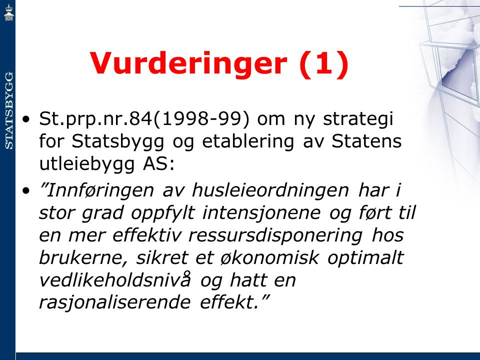 """Vurderinger (1) •St.prp.nr.84(1998-99) om ny strategi for Statsbygg og etablering av Statens utleiebygg AS: •""""Innføringen av husleieordningen har i st"""