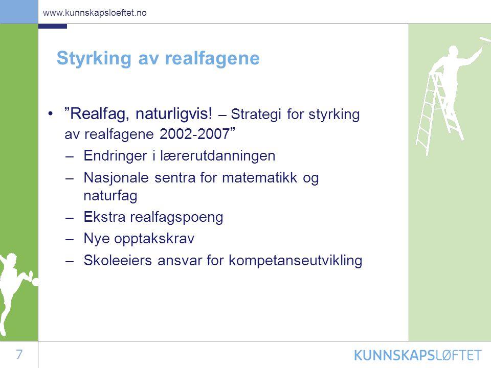 """7 www.kunnskapsloeftet.no Styrking av realfagene •""""Realfag, naturligvis! – Strategi for styrking av realfagene 2002-2007 """" –Endringer i lærerutdanning"""