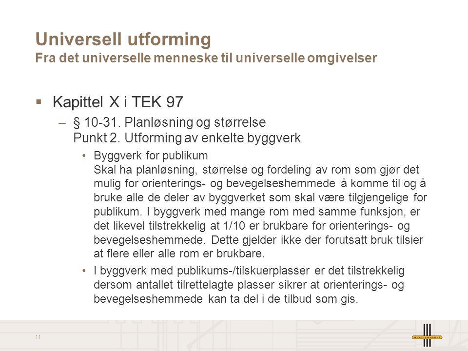 11 Universell utforming Fra det universelle menneske til universelle omgivelser  Kapittel X i TEK 97 –§ 10-31. Planløsning og størrelse Punkt 2. Utfo