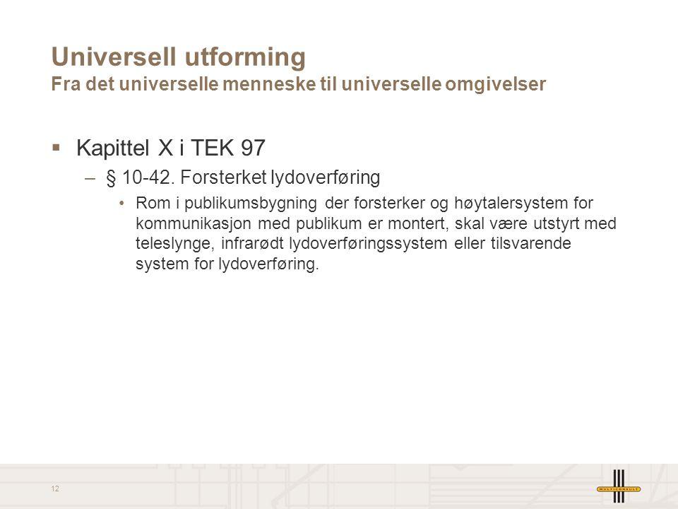 12 Universell utforming Fra det universelle menneske til universelle omgivelser  Kapittel X i TEK 97 –§ 10-42. Forsterket lydoverføring •Rom i publik