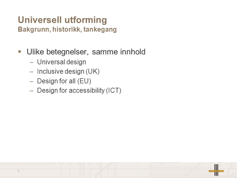 5 Universell utforming Bakgrunn, historikk, tankegang  Ulike betegnelser, samme innhold –Universal design –Inclusive design (UK) –Design for all (EU)