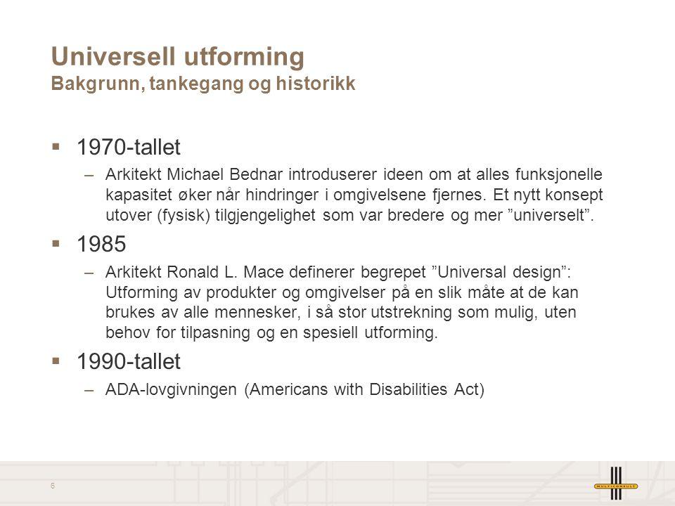 6 Universell utforming Bakgrunn, tankegang og historikk  1970-tallet –Arkitekt Michael Bednar introduserer ideen om at alles funksjonelle kapasitet ø