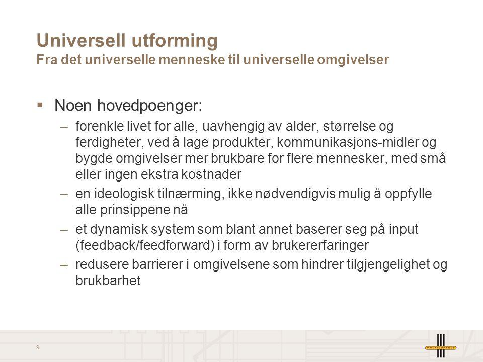 9 Universell utforming Fra det universelle menneske til universelle omgivelser  Noen hovedpoenger: –forenkle livet for alle, uavhengig av alder, stør