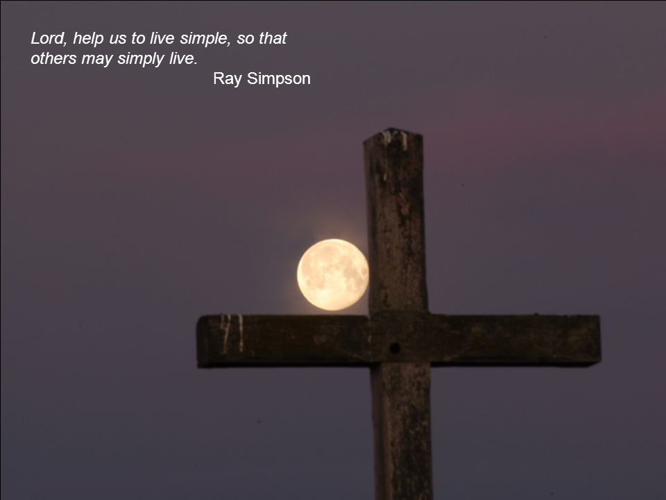 Lord, help us to live simple, so that others may simply live. Ray Simpson