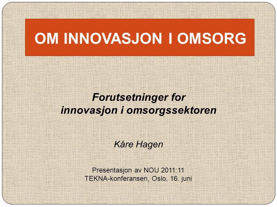 OM INNOVASJON I OMSORG Forutsetninger for innovasjon i omsorgssektoren Kåre Hagen Presentasjon av NOU 2011:11 TEKNA-konferansen, Oslo, 16. juni