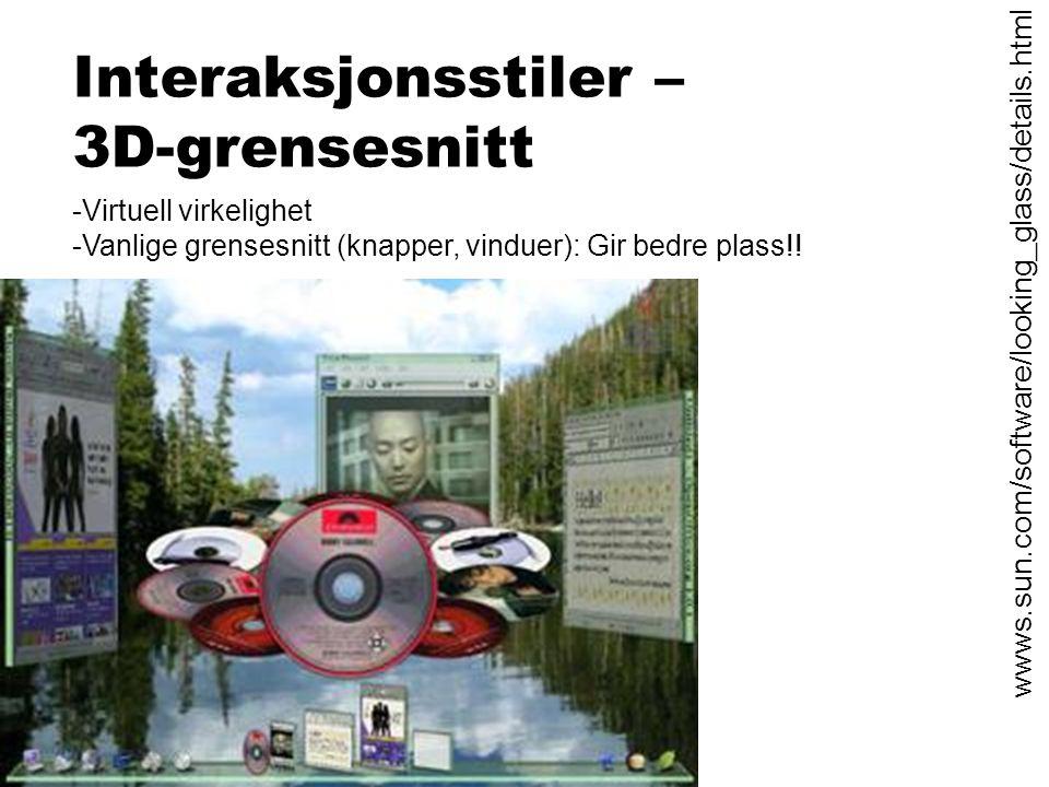 Interaksjonsstiler – 3D-grensesnitt -Virtuell virkelighet -Vanlige grensesnitt (knapper, vinduer): Gir bedre plass!! http:// wwws.sun.com/software/loo