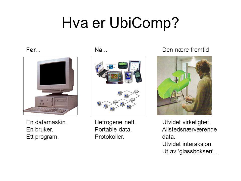 Hva er UbiComp? Før... En datamaskin. En bruker. Ett program. Nå... Hetrogene nett. Portable data. Protokoller. Den nære fremtid Utvidet virkelighet.