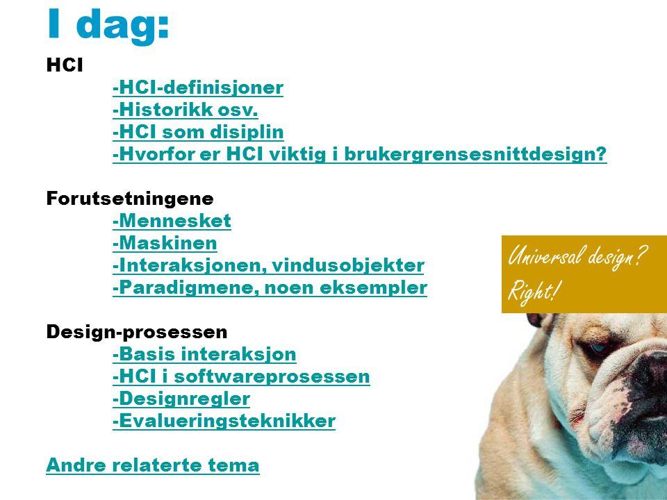 I dag: HCI -HCI-definisjoner -Historikk osv. -HCI som disiplin -Hvorfor er HCI viktig i brukergrensesnittdesign? Forutsetningene -Mennesket -Maskinen