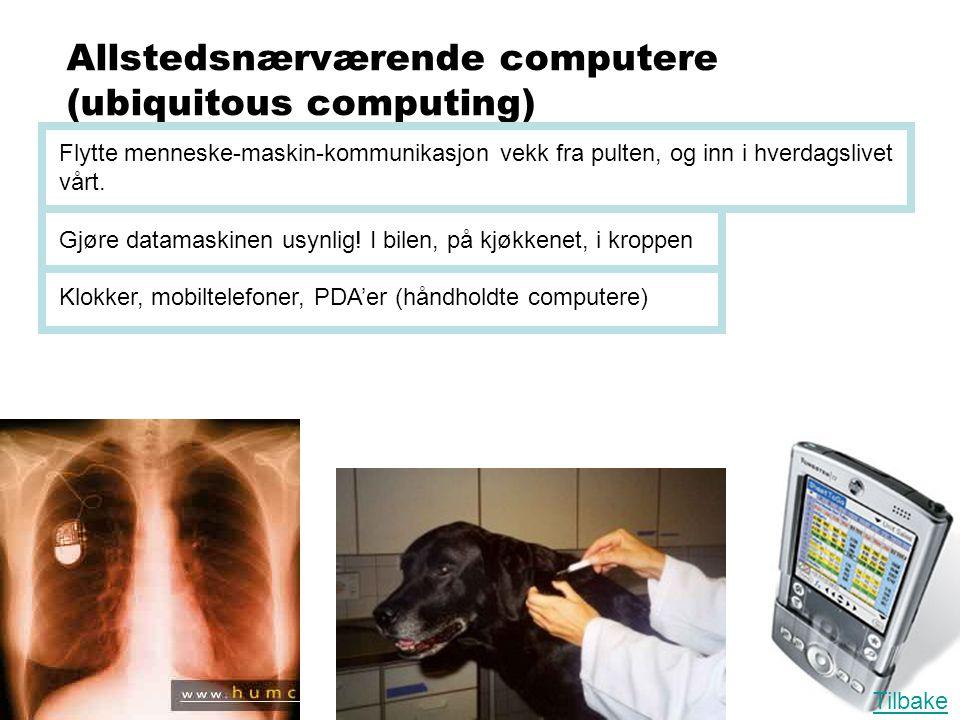 Allstedsnærværende computere (ubiquitous computing) Flytte menneske-maskin-kommunikasjon vekk fra pulten, og inn i hverdagslivet vårt. Gjøre datamaski