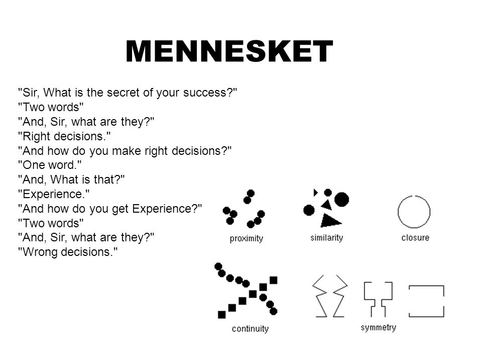 MENNESKET Sir, What is the secret of your success? Two words And, Sir, what are they? Right decisions. And how do you make right decisions? One word. And, What is that? Experience. And how do you get Experience? Two words And, Sir, what are they? Wrong decisions.