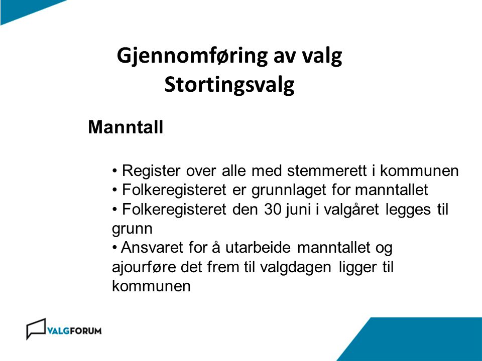 Gjennomføring av valg Stortingsvalg Manntall • Register over alle med stemmerett i kommunen • Folkeregisteret er grunnlaget for manntallet • Folkeregi