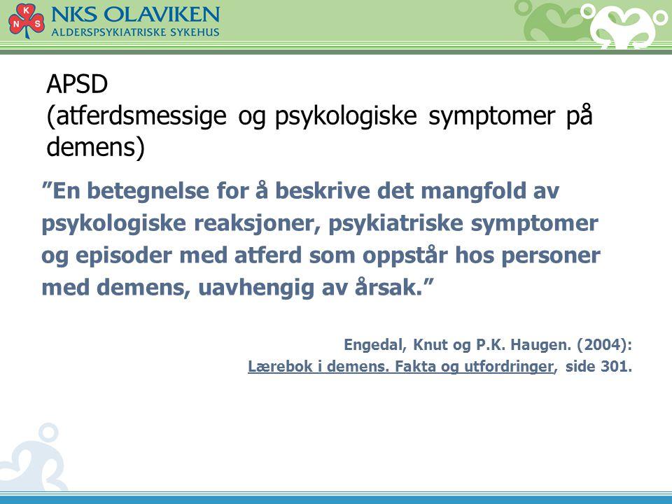 """APSD (atferdsmessige og psykologiske symptomer på demens) """"En betegnelse for å beskrive det mangfold av psykologiske reaksjoner, psykiatriske symptome"""