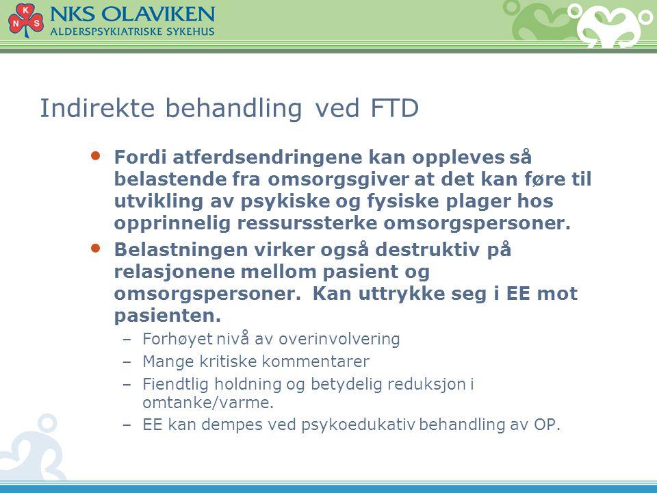 Indirekte behandling ved FTD • Fordi atferdsendringene kan oppleves så belastende fra omsorgsgiver at det kan føre til utvikling av psykiske og fysisk