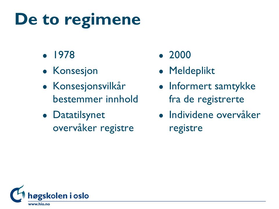 De to regimene l 1978 l Konsesjon l Konsesjonsvilkår bestemmer innhold l Datatilsynet overvåker registre l 2000 l Meldeplikt l Informert samtykke fra