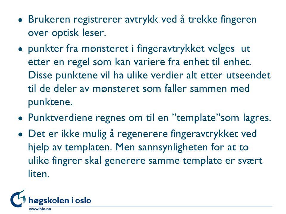 l Brukeren registrerer avtrykk ved å trekke fingeren over optisk leser. l punkter fra mønsteret i fingeravtrykket velges ut etter en regel som kan var