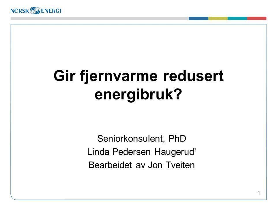Gir fjernvarme redusert energibruk? Seniorkonsulent, PhD Linda Pedersen Haugerud' Bearbeidet av Jon Tveiten 1