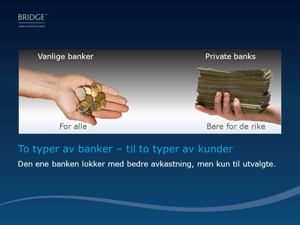 Vanlige banker Private banks To typer av banker – til to typer av kunder Den ene banken lokker med bedre avkastning, men kun til utvalgte.