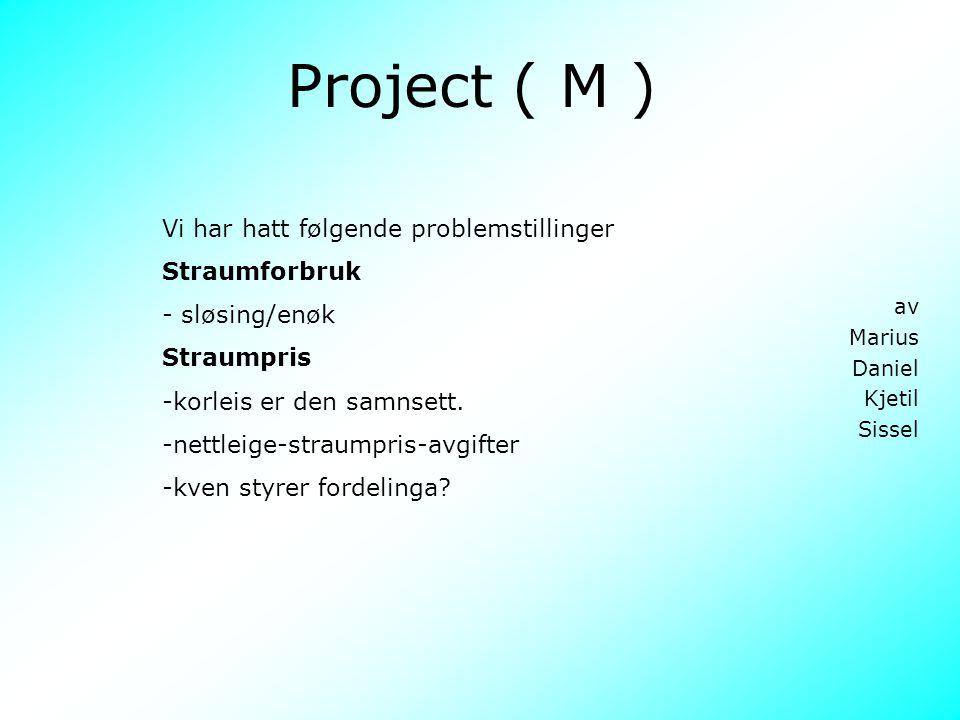 Project ( M ) av Marius Daniel Kjetil Sissel Vi har hatt følgende problemstillinger Straumforbruk - sløsing/enøk Straumpris -korleis er den samnsett.