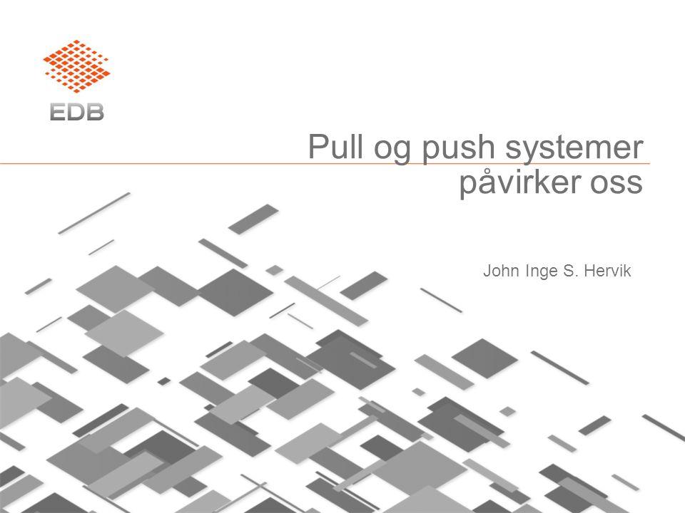 Pull og push systemer påvirker oss John Inge S. Hervik