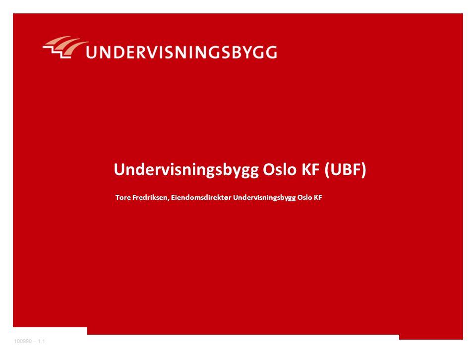 100990 – 1.1 Undervisningsbygg Oslo KF (UBF) Tore Fredriksen, Eiendomsdirektør Undervisningsbygg Oslo KF