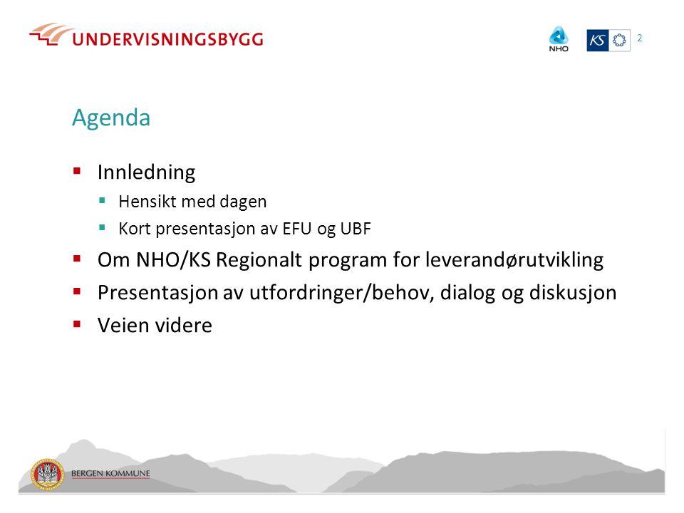 Agenda  Innledning  Hensikt med dagen  Kort presentasjon av EFU og UBF  Om NHO/KS Regionalt program for leverandørutvikling  Presentasjon av utfordringer/behov, dialog og diskusjon  Veien videre 2
