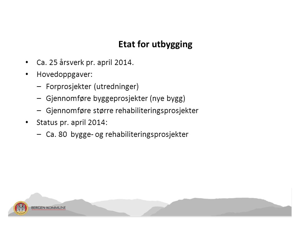 Etat for utbygging • Ca. 25 årsverk pr. april 2014. • Hovedoppgaver: –Forprosjekter (utredninger) –Gjennomføre byggeprosjekter (nye bygg) –Gjennomføre