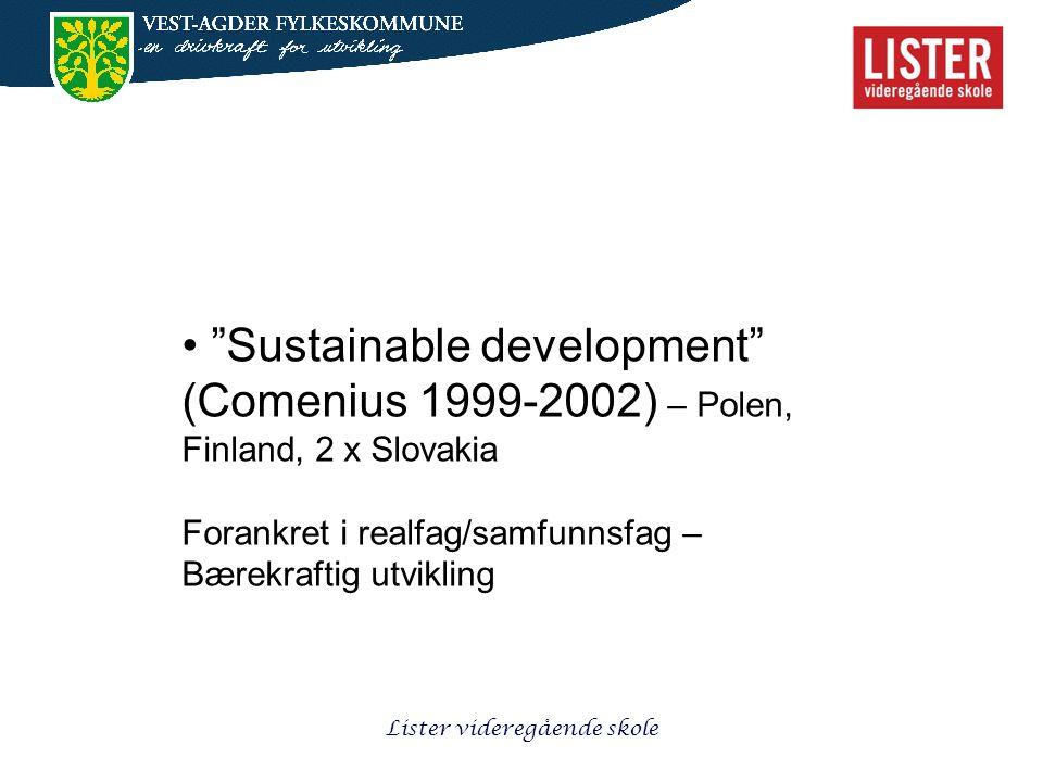 Lister videregående skole • Sustainable development (Comenius 1999-2002) – Polen, Finland, 2 x Slovakia Forankret i realfag/samfunnsfag – Bærekraftig utvikling