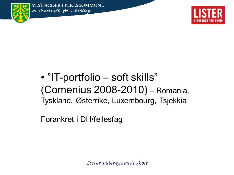 Lister videregående skole • IT-portfolio – soft skills (Comenius 2008-2010) – Romania, Tyskland, Østerrike, Luxembourg, Tsjekkia Forankret i DH/fellesfag