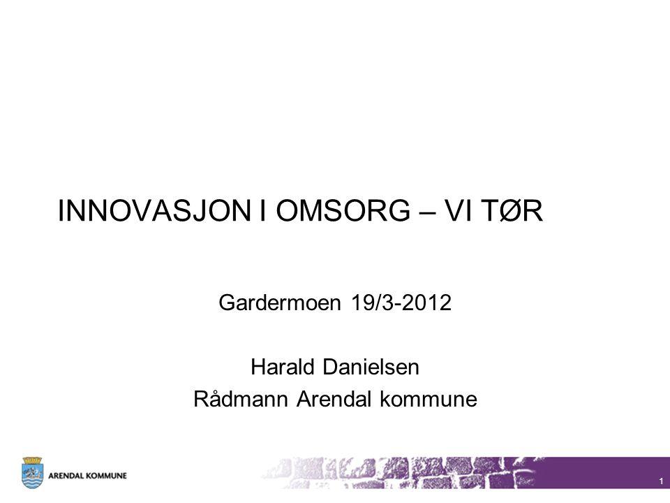 INNOVASJON I OMSORG – VI TØR Gardermoen 19/3-2012 Harald Danielsen Rådmann Arendal kommune 1