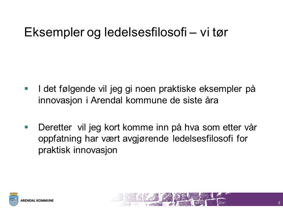 Eksempler og ledelsesfilosofi – vi tør  I det følgende vil jeg gi noen praktiske eksempler på innovasjon i Arendal kommune de siste åra  Deretter vi