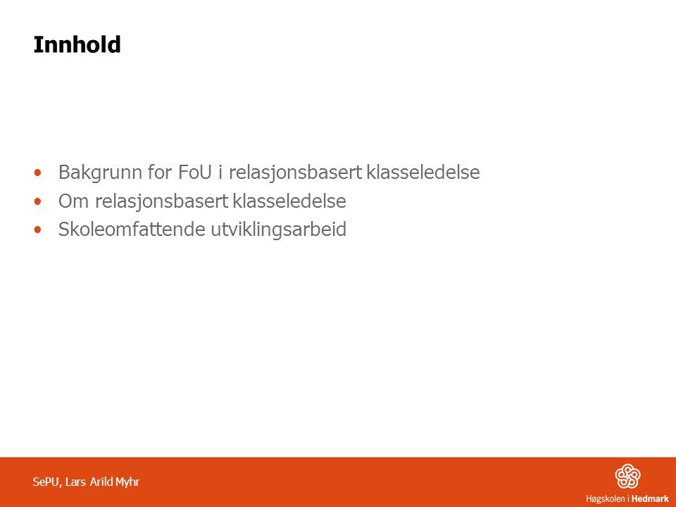 Innhold •Bakgrunn for FoU i relasjonsbasert klasseledelse •Om relasjonsbasert klasseledelse •Skoleomfattende utviklingsarbeid SePU, Lars Arild Myhr