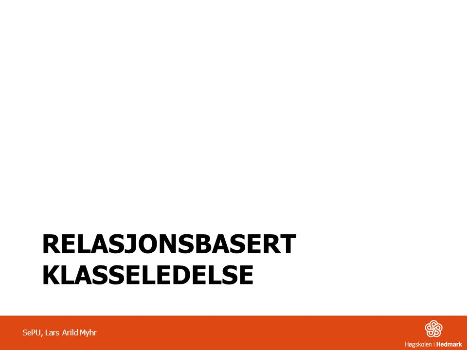 RELASJONSBASERT KLASSELEDELSE SePU, Lars Arild Myhr